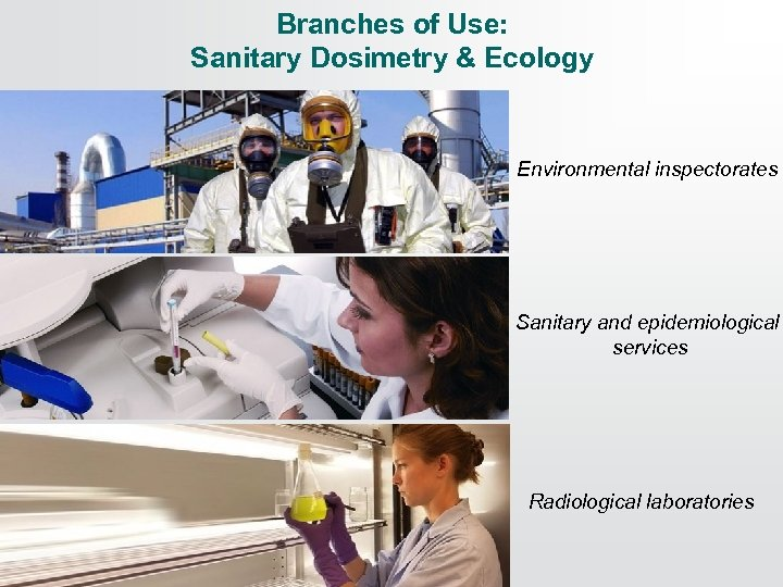 Branches of Use: Sanitary Dosimetry & Ecology Environmental inspectorates Sanitary and epidemiological services Radiological