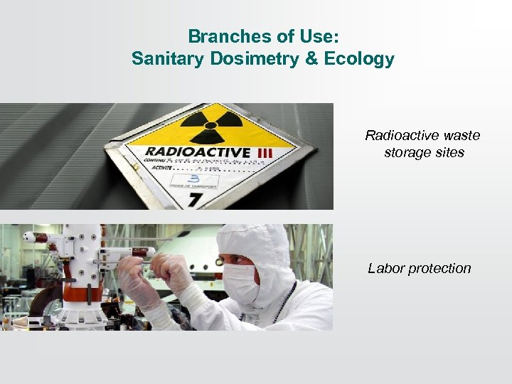 Branches of Use: Sanitary Dosimetry & Ecology Radioactive waste storage sites Labor protection