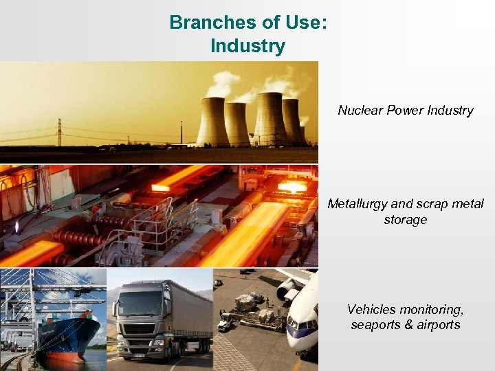Branches of Use: Industry Nuclear Power Industry Metallurgy and scrap metal storage Vehicles monitoring,