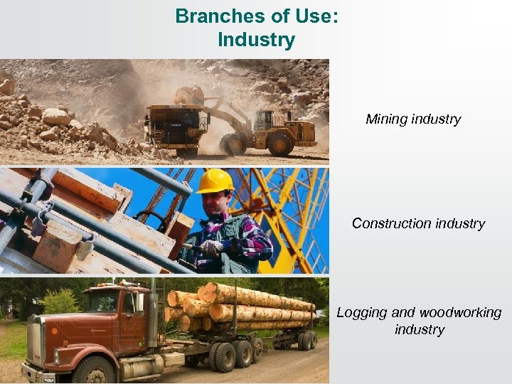 Branches of Use: Industry Mining industry Construction industry Logging and woodworking industry