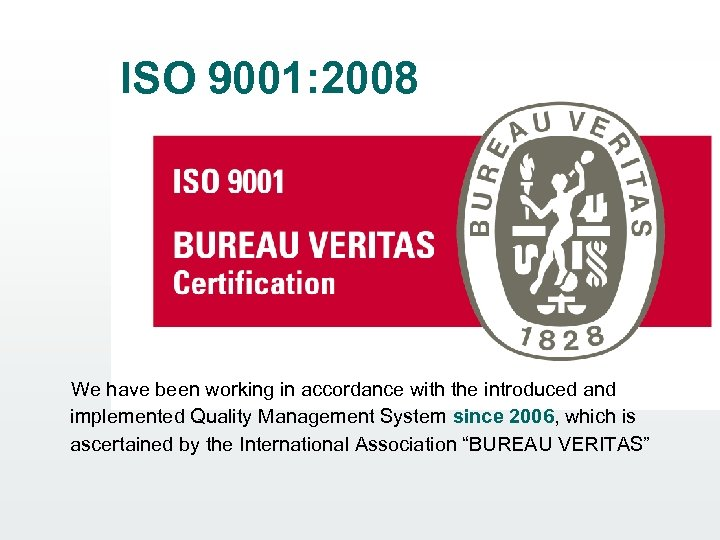ISO 9001: 2008 We have been working in accordance with the introduced and implemented