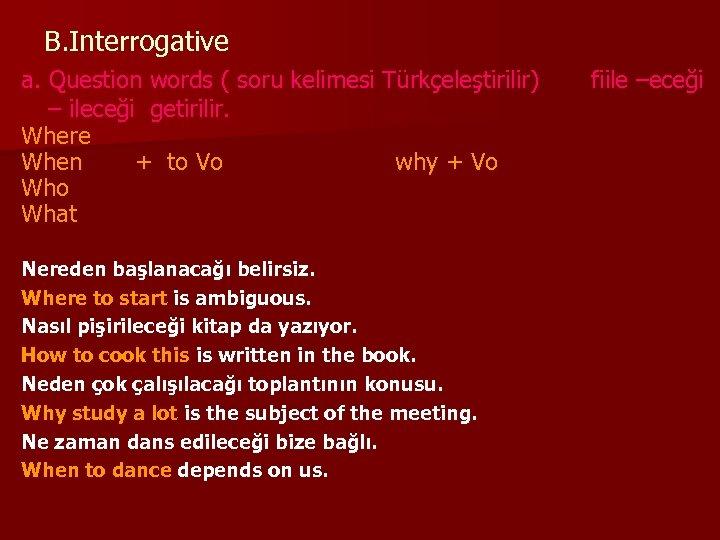 B. Interrogative a. Question words ( soru kelimesi Türkçeleştirilir) fiile –eceği – ileceği getirilir.