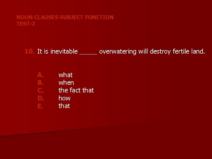 NOUN CLAUSES SUBJECT FUNCTION TEST-2 10. It is inevitable _____ overwatering will destroy fertile