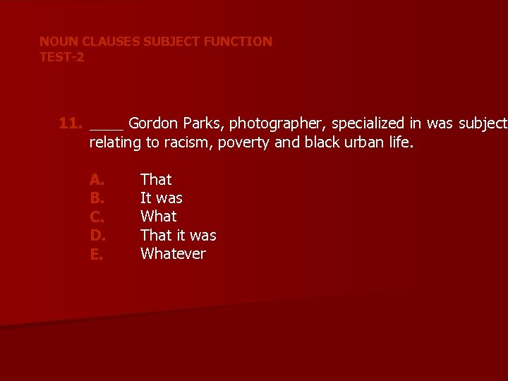 NOUN CLAUSES SUBJECT FUNCTION TEST-2 11. ____ Gordon Parks, photographer, specialized in was subjects