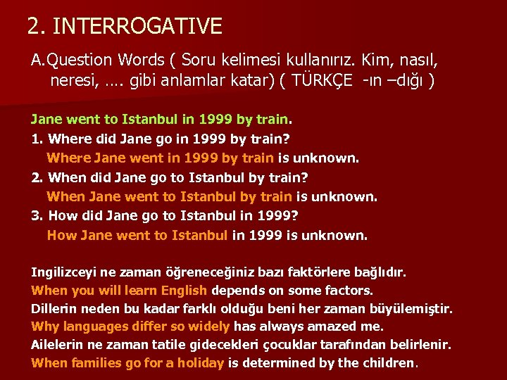 2. INTERROGATIVE A. Question Words ( Soru kelimesi kullanırız. Kim, nasıl, neresi, …. gibi