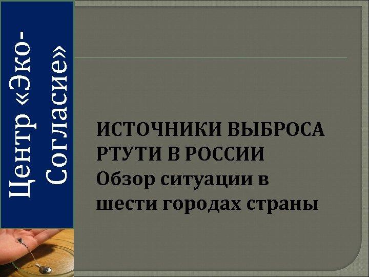 Центр «Эко. Согласие» ИСТОЧНИКИ ВЫБРОСА РТУТИ В РОССИИ Обзор ситуации в шести городах страны