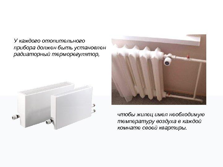 У каждого отопительного прибора должен быть установлен радиаторный терморегулятор, чтобы жилец имел необходимую температуру