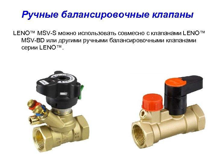 Ручные балансировочные клапаны LENO™ MSV-S можно использовать совмесно с клапанами LENO™ MSV-BD или другими
