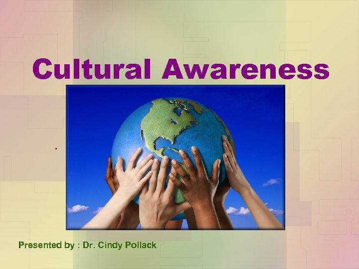 Cultural Awareness. Presented by : Dr. Cindy Pollack