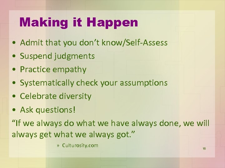Making it Happen • Admit that you don't know/Self-Assess • Suspend judgments • Practice