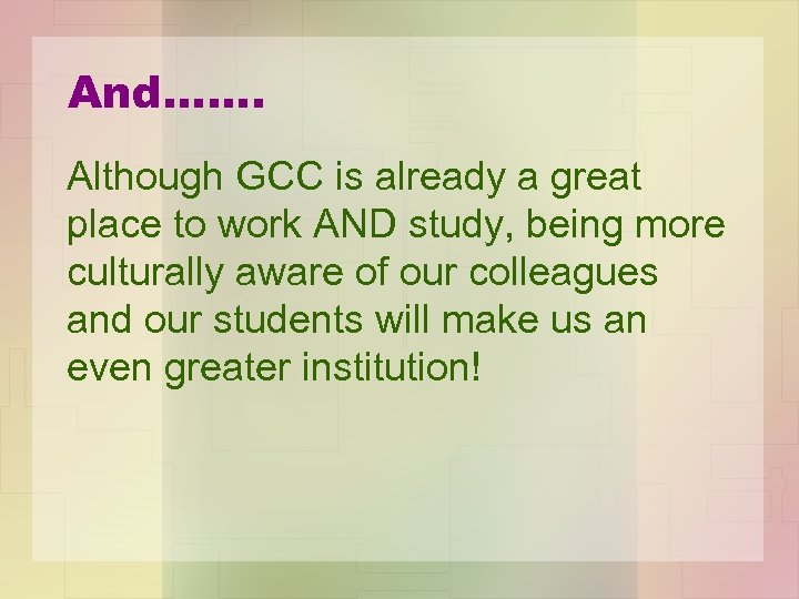 And……. Although GCC is already a great place to work AND study, being more
