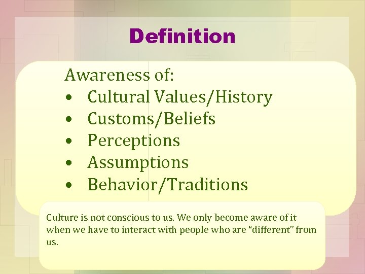 Definition Awareness of: • Cultural Values/History • Customs/Beliefs • Perceptions • Assumptions • Behavior/Traditions