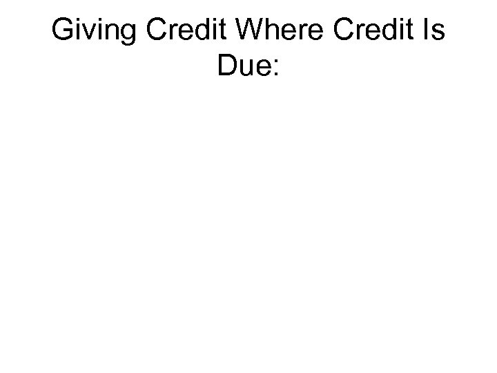 giving credit where credit is due Giving unjustified credit is just as unethical as denying credit although it rarely provokes the affected party in the same way giving copious but unnecessary citations to a colleague (courtesy citations) is one example including a colleague as a coauthor when he had contributed nothing to the content of.