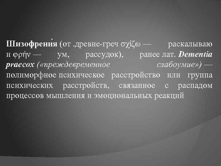 Шизофрени я (от. древне-греч σχίζω — раскалываю и φρήν — ум, рассудок), ранее лат.