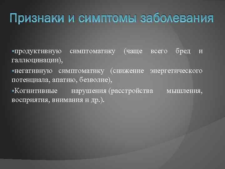 Признаки и симптомы заболевания §продуктивную симптоматику (чаще всего бред и галлюцинации), §негативную симптоматику (снижение