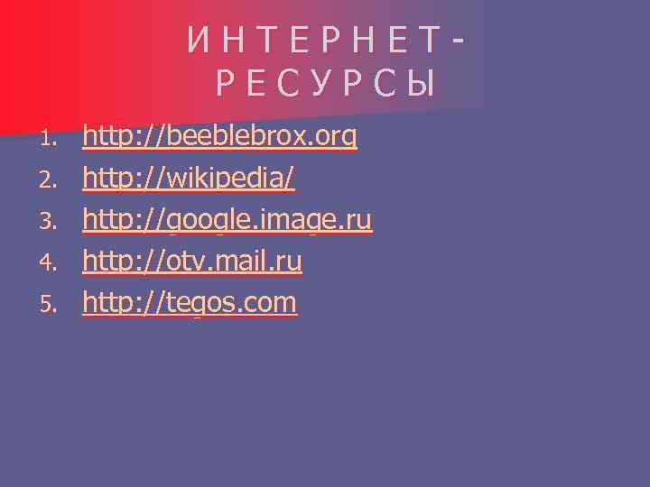 ИНТЕРНЕТРЕСУРСЫ 1. 2. 3. 4. 5. http: //beeblebrox. org http: //wikipedia/ http: //google. image.