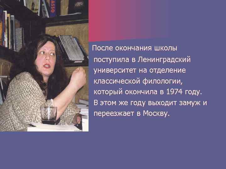 После окончания школы поступила в Ленинградский университет на отделение классической филологии, который окончила в