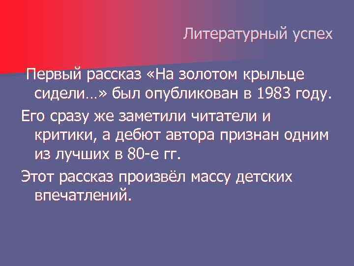 Литературный успех Первый рассказ «На золотом крыльце сидели…» был опубликован в 1983 году. Его