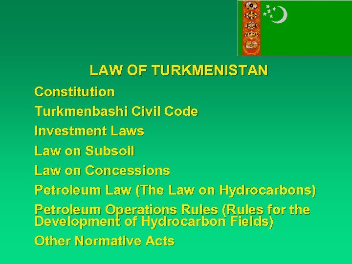 LAW OF TURKMENISTAN Constitution Turkmenbashi Civil Code Investment Laws Law on Subsoil Law on