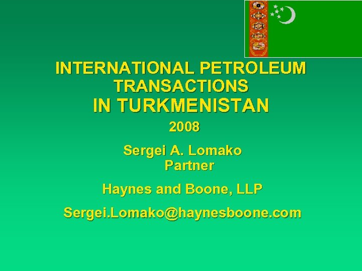INTERNATIONAL PETROLEUM TRANSACTIONS IN TURKMENISTAN 2008 Sergei A. Lomako Partner Haynes and Boone, LLP