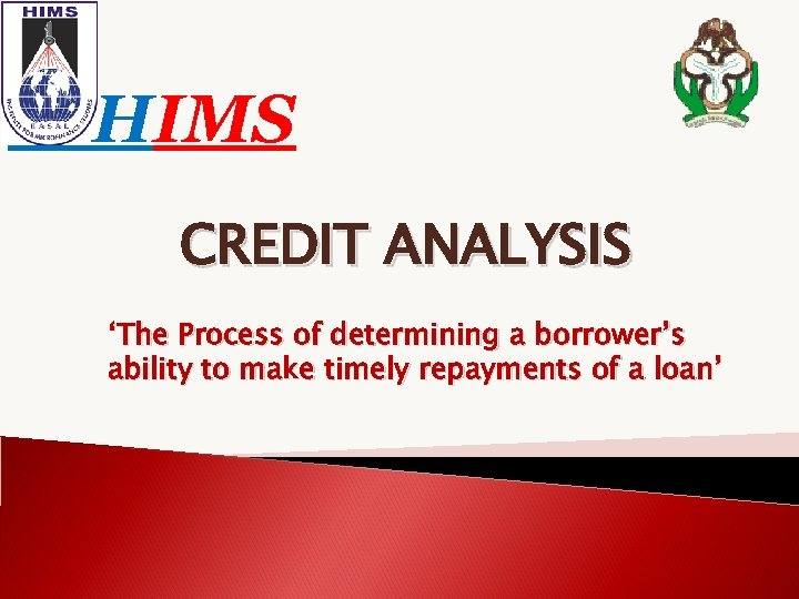 HIMS CREDIT ANALYSIS 'The Process of determining a borrower's ability to make timely repayments