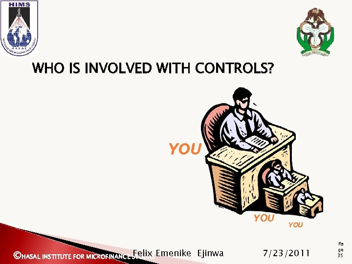 WHO IS INVOLVED WITH CONTROLS? YOU Felix ©HASAL INSTITUTE FOR MICROFINANCE STUDIESEmenike Ejinwa YOU