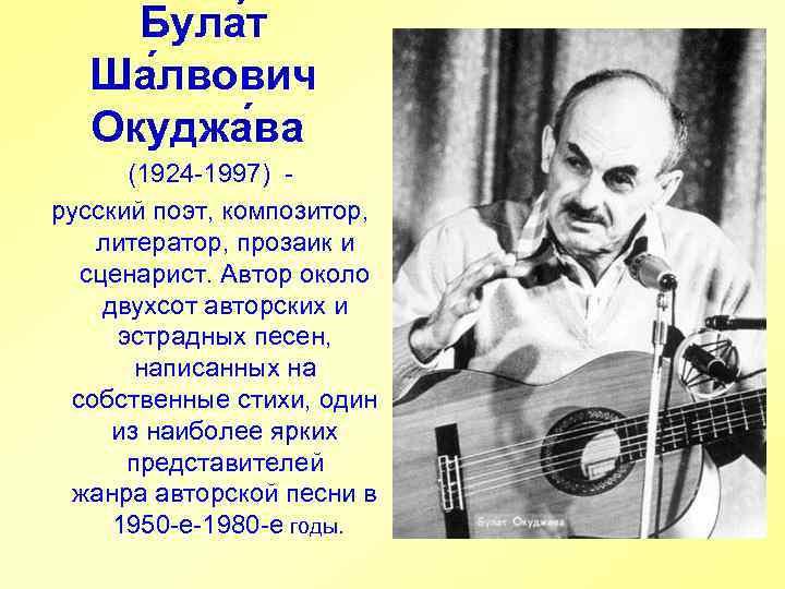 Була т Ша лвович Окуджа ва (1924 -1997) русский поэт, композитор, литератор, прозаик и