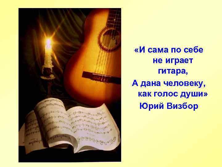 «И сама по себе не играет гитара, А дана человеку, как голос души»