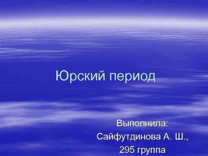 Юрский период Выполнила: Сайфутдинова А. Ш. , 295 группа