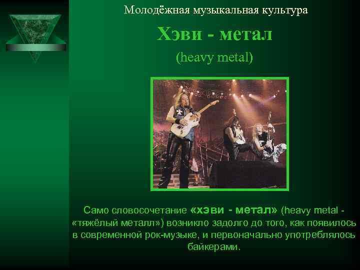 Молодёжная музыкальная культура Хэви - метал (heavy metal) Само словосочетание «хэви - метал» (heavy