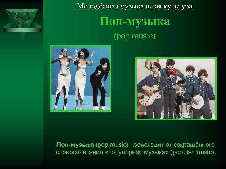 Молодёжная музыкальная культура Поп-музыка (pop music) происходит от сокращённого словосочетания «популярная музыка» (popular music).