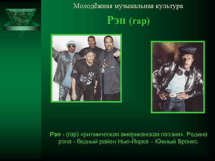 Молодёжная музыкальная культура Рэп (rap) Рэп - (rap) «ритмическая американская поэзия» . Родина рэпа