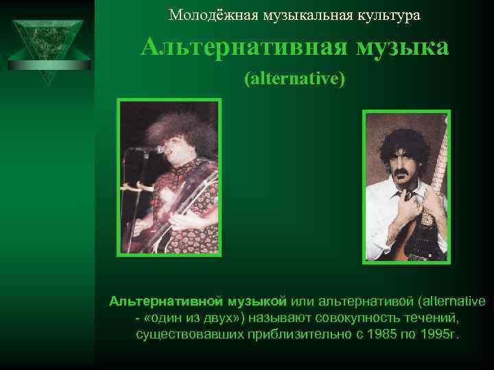 Молодёжная музыкальная культура Альтернативная музыка (alternative) Альтернативной музыкой или альтернативой (alternative - «один из