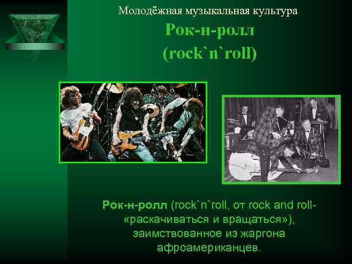 Молодёжная музыкальная культура Рок-н-ролл (rock`n`roll) Рок-н-ролл (rock`n`roll, от rock and roll «раскачиваться и вращаться»