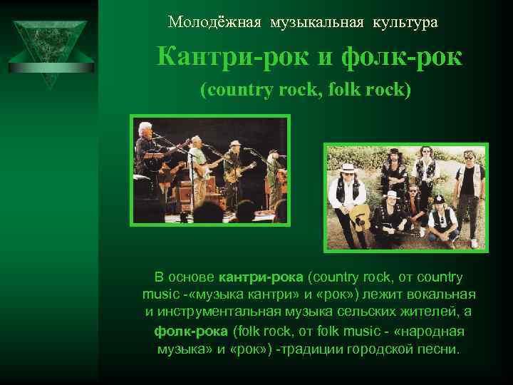Молодёжная музыкальная культура Кантри-рок и фолк-рок (country rock, folk rock) В основе кантри-рока (country