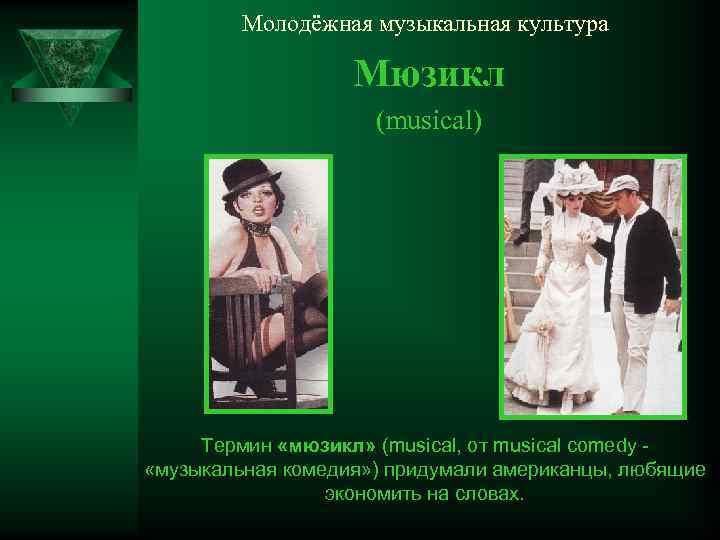 Молодёжная музыкальная культура Мюзикл (musical) Термин «мюзикл» (musical, от musical comedy «музыкальная комедия» )