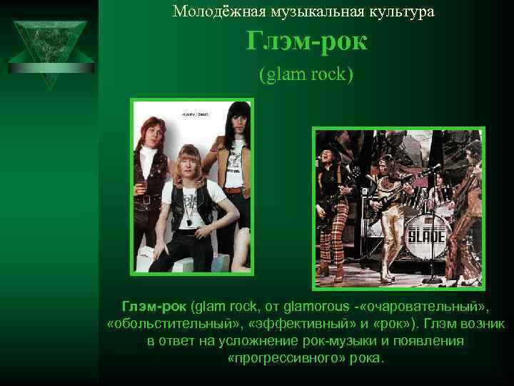 Молодёжная музыкальная культура Глэм-рок (glam rock) Глэм-рок (glam rock, от glamorous - «очаровательный» ,