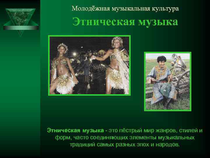 Молодёжная музыкальная культура Этническая музыка - это пёстрый мир жанров, стилей и форм, часто