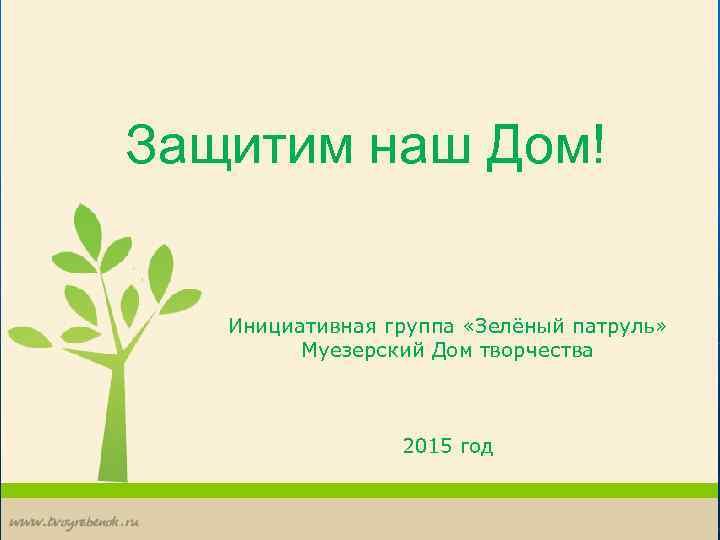 Защитим наш Дом! Инициативная группа «Зелёный патруль» Муезерский Дом творчества 2015 год