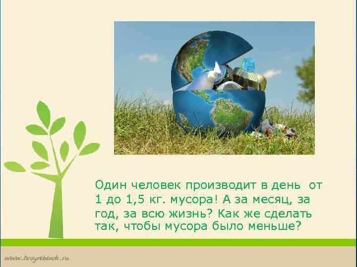 Один человек производит в день от 1 до 1, 5 кг. мусора! А за