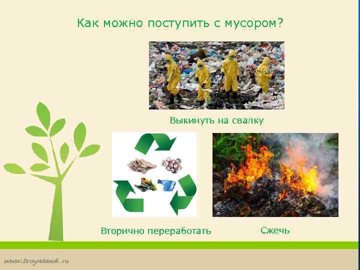 Как можно поступить с мусором? Выкинуть на свалку Вторично переработать Сжечь