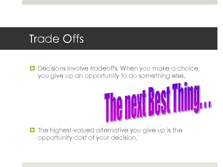 Trade Offs Decisions involve tradeoffs. When you make a choice, you give up an