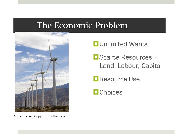 The Economic Problem Unlimited Wants Scarce Resources – Land, Labour, Capital Resource Use Choices
