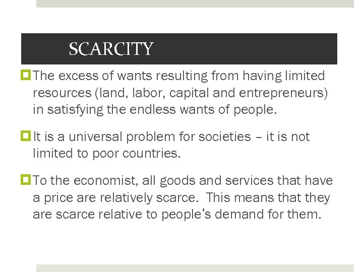 SCARCITY The excess of wants resulting from having limited resources (land, labor, capital and