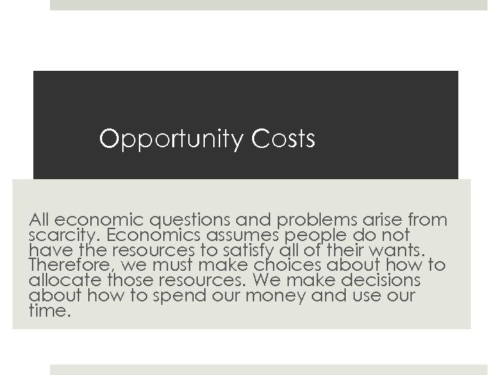 Opportunity Costs All economic questions and problems arise from scarcity. Economics assumes people do