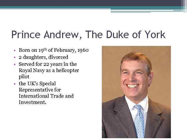 Prince Andrew, The Duke of York • Born on 19 th of February, 1960