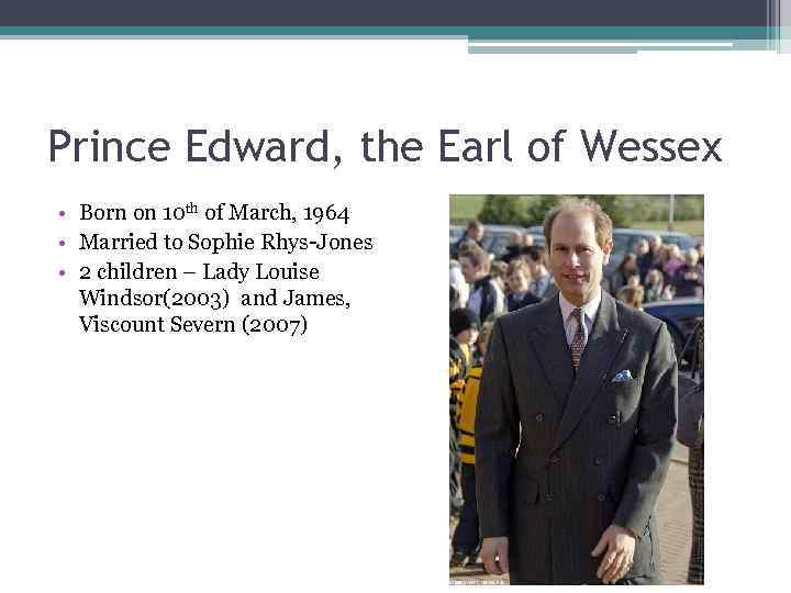 Prince Edward, the Earl of Wessex • Born on 10 th of March, 1964