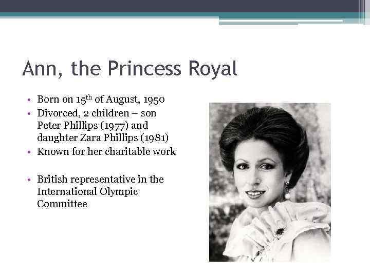 Ann, the Princess Royal • Born on 15 th of August, 1950 • Divorced,