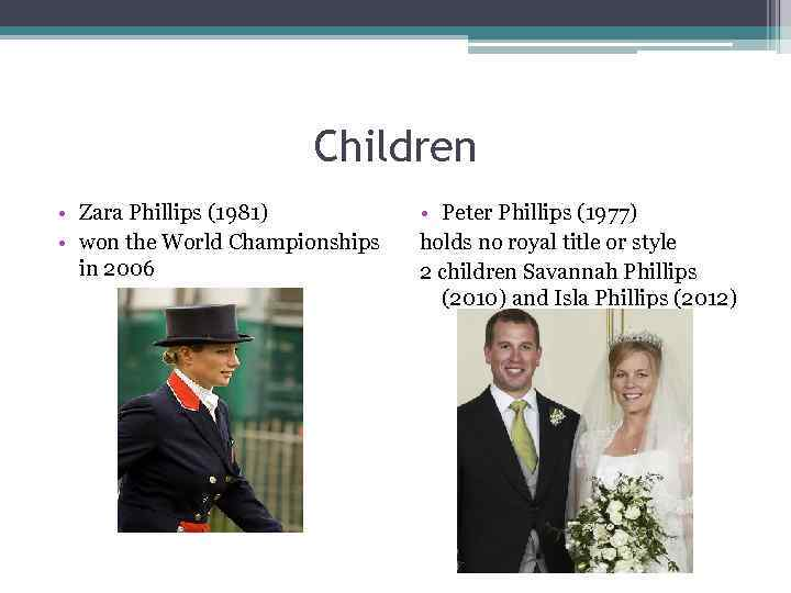 Children • Zara Phillips (1981) • won the World Championships in 2006 • Peter