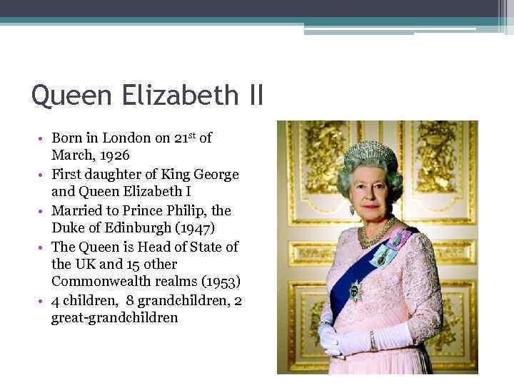 Queen Elizabeth II • Born in London on 21 st of March, 1926 •